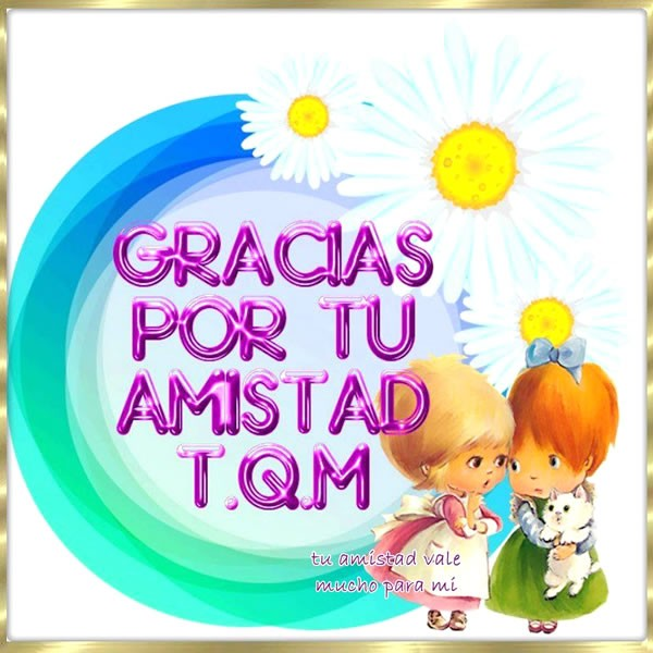 Gracias Por Tu Amistad T.Q.M.