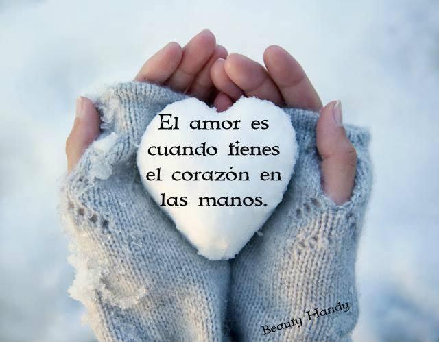 El amor es cuando tienes el corazón en las manos.
