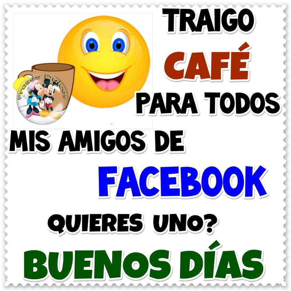 Traigo café para todos mis amigos de Facebook ¿Quieres uno? Buenos días