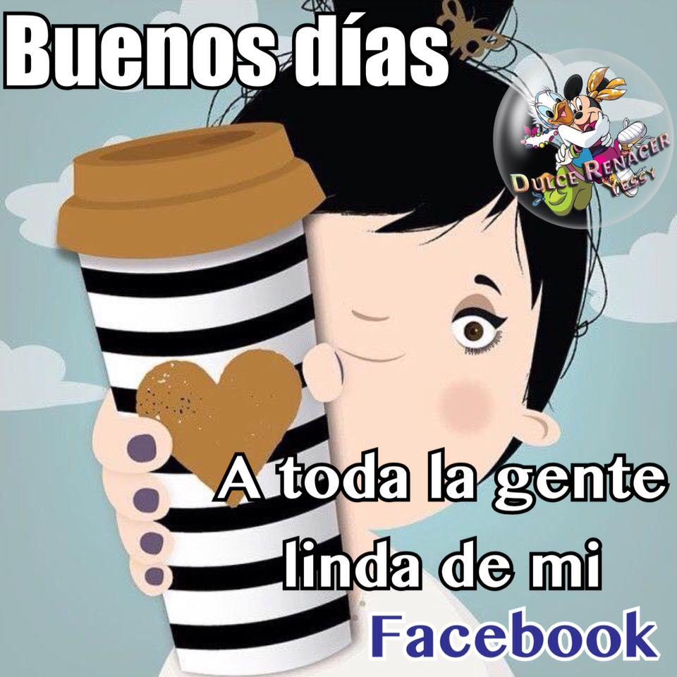 Buenos días a toda la gente linda de mi Facebook