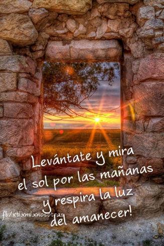 ¡Levántate y mira el sol por las mañanas y respira la luz del amanecer!