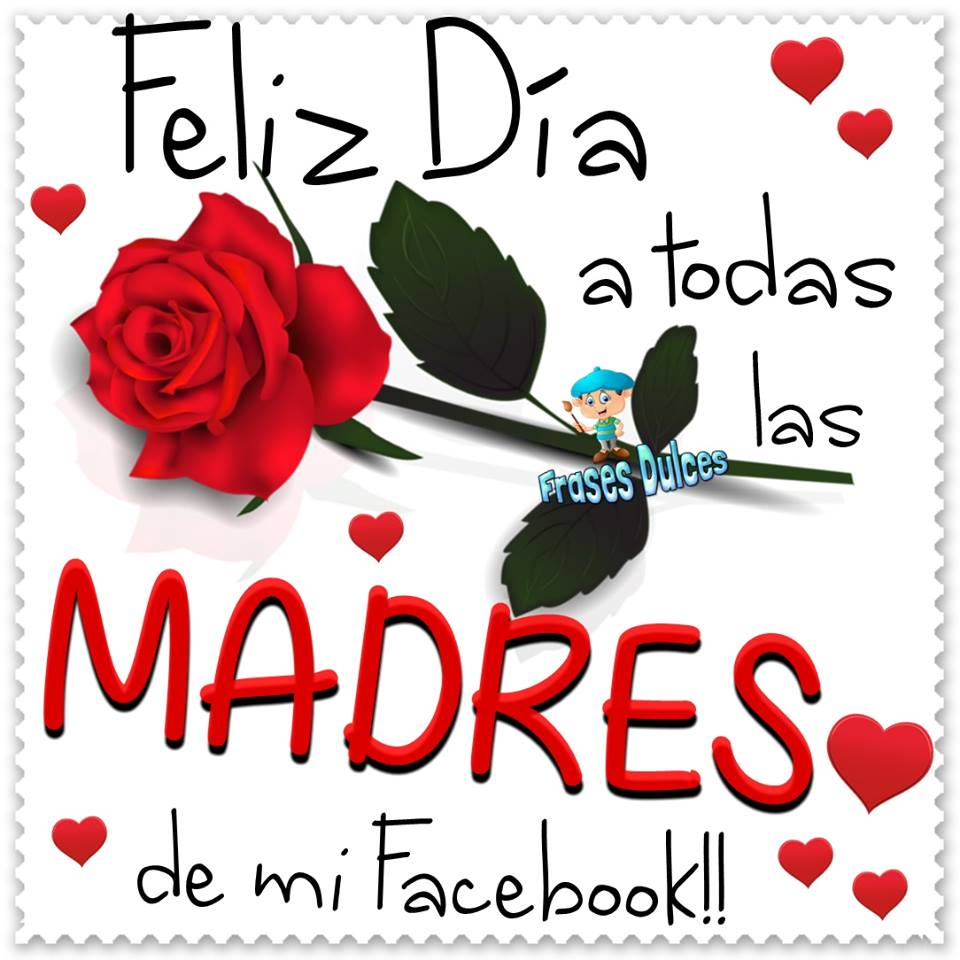 Feliz Día a todas las Madres de mi Facebook!