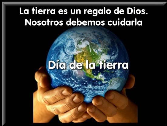 La tierra es un regalo de Dios. Nosotros debemos cuidarla. Día de la tierra