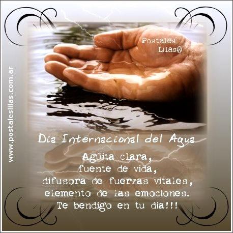 Día Internacional del Agua. Agüita clara, fuente de vida, difusora de fuerzas vitales...