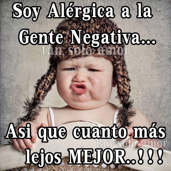 Soy alérgica a la gente negativa...¡así que cuanto más lejos mejor...!