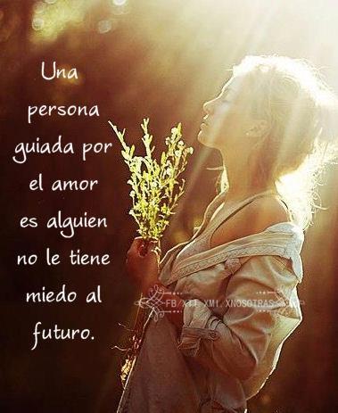 Una persona guiada por el amor es alguien que no le tiene miedo al futuro