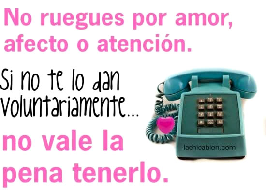 No ruegues por amor, afecto o atención...