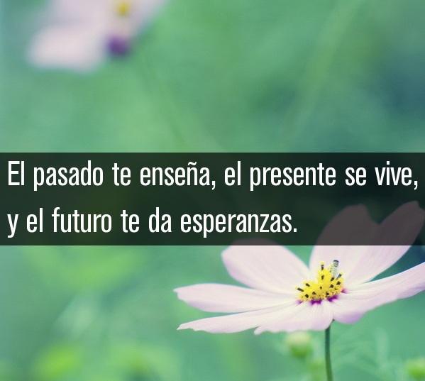 El pasado te enseña, el presente se vive, y el futuro te da esperanzas