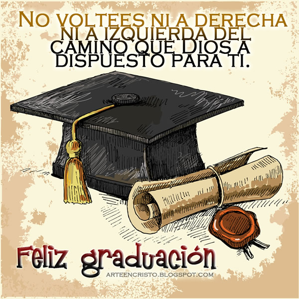 No voltees ni a derecha ni a izquierda, del camino que Dios ha dispuesto para tí. Feliz graduación!