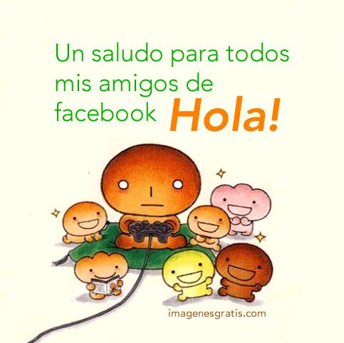 Un saludo para todos mis amigos de facebook. Hola!