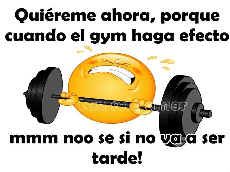 Quiéreme ahora, porque cuando el gym...