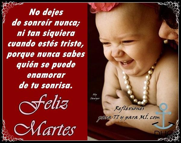 Feliz Martes! No dejes de sonreír nunca; ni tan siquiera cuando estés triste...